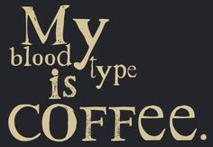 My blood type is coffee.  So true