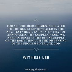 For all the requirements related to the believers revealed in the New Testament, especially that of announcing the gospel of God, we need to receive the divine supply of the Body through the dispensing of the processed Triune God. Witness Lee. More at www.agodman.com