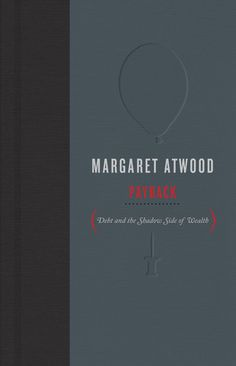 Payback: Legendary poet, novelist, and essayist Margaret Atwood gives us a surprising look at the topic of debt -- a timely subject during our current period of economic upheaval, caused by the collapse of a system of interlocking debts. Atwood proposes that debt is like air -- something we take for granted until things go wrong.