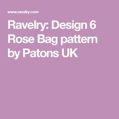Ravelry: Design 6 Rose Bag pattern by Patons UK
