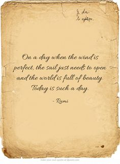 """""""On a day when the wind is perfect, the sail just needs to open and the world is full of beauty. Today is such a day."""" ~ RUMI"""