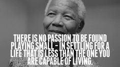 """there is no passion to be found playing small - in settling for a life that is less than the one you are capable of living""  - Nelson Mandela"