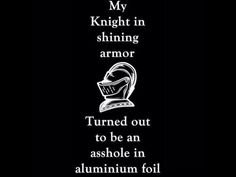 My knight in shining armor turned out to be an asshole in aluminum foil That´s brilliant! Asshole Quotes, Me Quotes, Funny Quotes, Badass Quotes, Funny Memes, Breakup Quotes, Payback Quotes, Breakup Humor, Drama Quotes