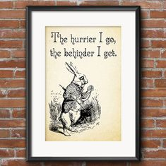 Lewis Carroll Alice in Wonderland Quote The Hurrier I Go, The Behinder I Get - White Rabbit Quote - 0137