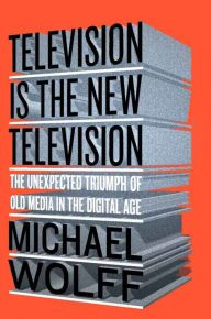 Television Is the New Television: The Unexpected Triumph of Old Media In the Digital Age by Michael Wolff | 9781591848134 | Hardcover | Barnes & Noble