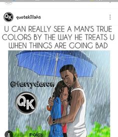 U CAN REALLY SEE A MAN'S TRUE COLORS BY THE WAY HE TREATS U WHEN THINGS ARE BAD
