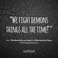 """We fight demons things all the time!"""" - from The New Girls are Dead 3: A Blue Exorcist Story (on Wattpad) https://www.wattpad.com/318604079?utm_source=ios&utm_medium=pinterest&utm_content=share_quote&wp_page=quote&wp_uname=TheMidnightEclipse13&wp_originator=hqcf89%2F09oN%2FIezG7Va79YjBIvlDM16dpzREza0hhL3Fht9Tqy2P%2Fz9%2Bg4Y7BycImeMroATg32p%2Fj9ddQw3MXApDJy%2FqPbuMT9xMamPk7eI90aCxC48gV9W3z1CM4z6W #quote #wattpad"