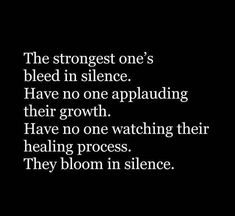 The strongest one's bleed in silence. Have no one applauding their growth. Have no one watching their healing process. They bloom in silence. Sad Quotes, Great Quotes, Quotes To Live By, Love Quotes, Motivational Quotes, Inspirational Quotes, Move In Silence Quotes, Gandhi Quotes, Psychology Facts