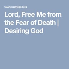 Lord, Free Me from the Fear of Death | Desiring God