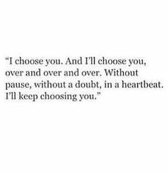 I'll always choose you in any lifetime over anyone else in the world...it will always be you!