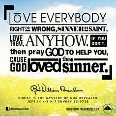 Love everybody. Right or wrong, sinner or saint, love them, anyhow. If you don't, then pray God to help you, 'cause God loved the sinner. Image Quote from: CHRIST IS THE MYSTERY OF GOD REVEALED - JEFF IN V-3 N-7 SUNDAY 63-0728 - Rev. William Marrion Branham