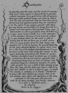 Desiderata 1927 prose poem by American writer Max Ehrmann     Love this <3,  i  remember  from a  local  farm auction  house, this  was  their  name, & their vision  were  these  wonderful  words!!