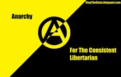 Anarchy...for the philosophically consistent libertarians. There is a fine line between being a libertarian and being an anarchist, a line often not difficult to cross.