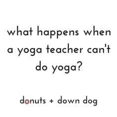 What happens when a yoga teacher can't do yoga?