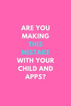 are you making this mistake with your child and apps?