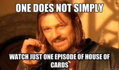 Impossible. I dare you to try to just watch one episode of house of cards. I tried it and failed .. watched season 1 and 2 in a week