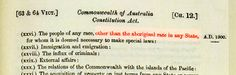 1967 Referendum to change Section 51 of  the Constitution of Australia. As it stood, Section 51 meant that the federal government could make laws for anyone in Australia - EXCEPT its Aboriginal population. State laws were not uniform, and the Commonwealth had no power to make laws for the benefit of Aboriginal people.