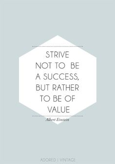 Strive not to be a success, but rather to be of value. - Albert Einstein