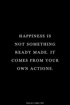 Happiness is not something ready-made. It comes from your own actions!