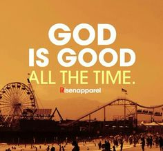 And all the time, God is good!