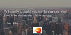 """To be really successful you can't be part-time. You have to be enthusiastic – have passion.""""   - Dan Peña."""
