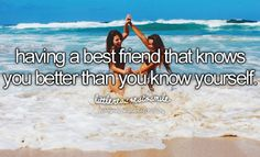 Having a best friend that knows you better than you know yourself