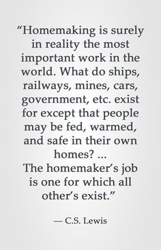 """""""Homemaking is surely in reality the most important work in the world. What do ships, railways, mines, cars, government, etc. exist for except that people may be fed, warmed, and safe in their own homes? ... The homemaker's job is one for which all other's exist.""""  ― C.S. Lewis"""