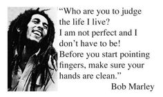 Being Yourself, Bob Marley, Living Life. Who are you to judge the life I live? i am not perfect and I don't have to be! Before you start pointing fingers, make sure your hands are clean. - Bob Mar > Life Quotes with Pictures. Favorite Quotes, Best Quotes, Funny Quotes, Awesome Quotes, Famous Quotes, Quotes Quotes, Music Quotes, People Quotes, Quotable Quotes