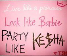 LIVE Like A Princess, LOOK Like Barbie, PARTY Like Kesha;)