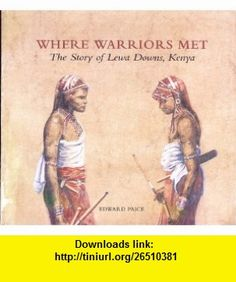 Where Warriors Met Story of Lewa Downs, Kenya (9780952611301) Edward Paice, Sarah Elder , ISBN-10: 0952611309  , ISBN-13: 978-0952611301 ,  , tutorials , pdf , ebook , torrent , downloads , rapidshare , filesonic , hotfile , megaupload , fileserve