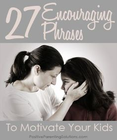 27 encouraging phrases to motivate your kids. Some listed are:   Thank you for your help!  You should be proud of yourself!  Look at your improvement!  You worked really hard to get this room clean!  Thanks for helping set the table, that made a big difference.  I noticed you were really patient with your little brother.  What do you think about it?  You seem to really enjoy science.  Your hard work paid off!  That's a tough one, but you'll figure it out.  Look how far you've come!