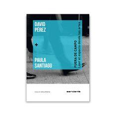 David Pérez + Paula Santiago : fuera de campo : leer el espacio desde las artes / [textos David Pérez Rodrigo, Paula Santiago Martín de Madrid]