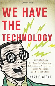 We Have the Technology: How Biohackers, Foodies, Physicians, and Scientists Are Transforming Human Perception, One Sense at a Time: Kara Platoni: 9780465089970: Amazon.com: Books