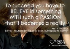 """""""To succeed you have to believe in something with such a passion that it becomes a reality."""" - Anita Roddick, Founder of The Body Shop"""
