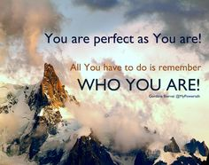 You are perfect as You are.    All You have to do is remember WHO YOU ARE!