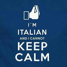 I'm italian.. There is NO CALM.. Capice?!