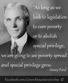 """As long as we look to legislation to cure poverty or to abolish special privilege we are going to see poverty and special privilege grow"""" ― Henry Ford, My Life And Work ~ RADICAL Rational Americans Defending Individual Choice And Liberty Wisdom Quotes, Quotes To Live By, Me Quotes, Famous Quotes, Daily Quotes, Henry Ford Quotes, Great Quotes, Inspirational Quotes, Motivational"""