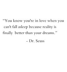 You know you're in love when you can't fall asleep because reality is finally better than your dreams.                    - Dr.Seuss