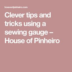 Clever tips and tricks using a sewing gauge – House of Pinheiro