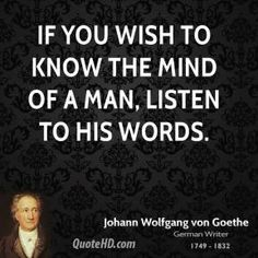 Johann Wolfgang von Goethe - If you wish to know the mind of a man, listen to his words. Words Quotes, Wise Words, Sayings, Qoutes, My Motto In Life, Goethe Quotes, Motivational Quotes, Inspirational Quotes, Different Quotes