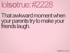 That awkward moment when your parents try to make your friends laugh.