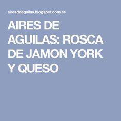 AIRES DE AGUILAS: ROSCA DE JAMON YORK  Y QUESO