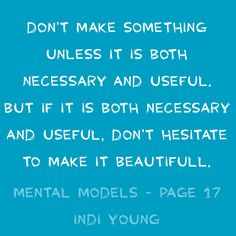 Don't make something unless it is both necessary and useful. But if it is both necessary and useful, don't hesitate to make it beautifull. Mental models - page 17 Indi Young