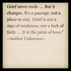 "Image result for ""Grief never ends, but it changes. It's a passage, not a place to stay. Grief is not a sign of weakness, nor lack of faith. It is the price of love."""