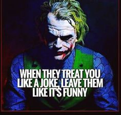 When they treat you like a joke, leave them like its funny