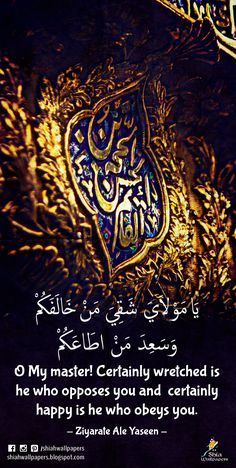 O My master! Certainly wretched is he who opposes you and certainly happy is he who obeys you. - Ziyarate Ale Yaseen