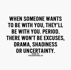 When someone wants to be with you, they'll be with you. Period. No excuses... or uncertainty.
