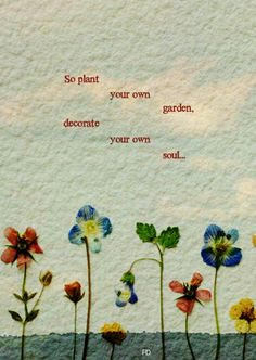 this is life So plant your own gardens and decorate your own soul, instead of waiting for someone to bring you flowers. Poetry Quotes, Words Quotes, Art Quotes, Sayings, Qoutes, Quotations, Quotes To Live By, Love Quotes, Inspirational Quotes