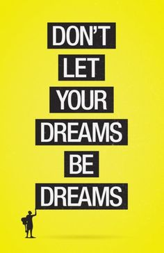 Don't let your dreams be dreams.  {one of my favorite Jack Johnson songs}