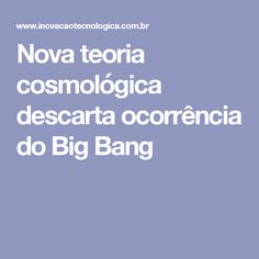 Nova teoria cosmológica descarta ocorrência do Big Bang